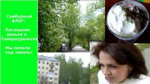Сумбурный ВЛОГ: последние деньки в Североуральске.  Мы попали под ливень!!!